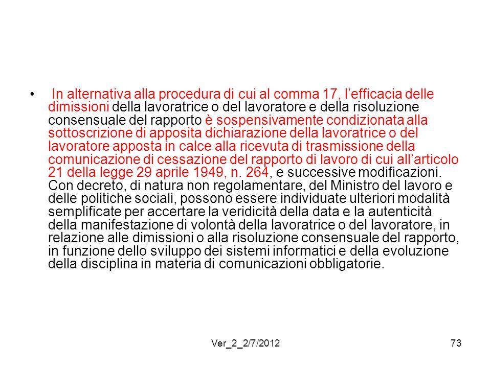 In alternativa alla procedura di cui al comma 17, l'efficacia delle dimissioni della lavoratrice o del lavoratore e della risoluzione consensuale del rapporto è sospensivamente condizionata alla sottoscrizione di apposita dichiarazione della lavoratrice o del lavoratore apposta in calce alla ricevuta di trasmissione della comunicazione di cessazione del rapporto di lavoro di cui all'articolo 21 della legge 29 aprile 1949, n. 264, e successive modificazioni. Con decreto, di natura non regolamentare, del Ministro del lavoro e delle politiche sociali, possono essere individuate ulteriori modalità semplificate per accertare la veridicità della data e la autenticità della manifestazione di volontà della lavoratrice o del lavoratore, in relazione alle dimissioni o alla risoluzione consensuale del rapporto, in funzione dello sviluppo dei sistemi informatici e della evoluzione della disciplina in materia di comunicazioni obbligatorie.