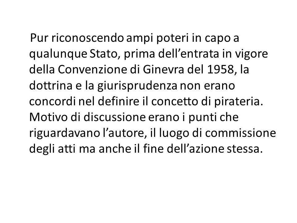 Pur riconoscendo ampi poteri in capo a qualunque Stato, prima dell'entrata in vigore della Convenzione di Ginevra del 1958, la dottrina e la giurisprudenza non erano concordi nel definire il concetto di pirateria.