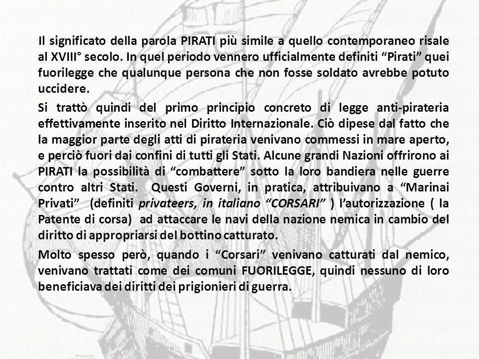 Il significato della parola PIRATI più simile a quello contemporaneo risale al XVIII° secolo. In quel periodo vennero ufficialmente definiti Pirati quei fuorilegge che qualunque persona che non fosse soldato avrebbe potuto uccidere.