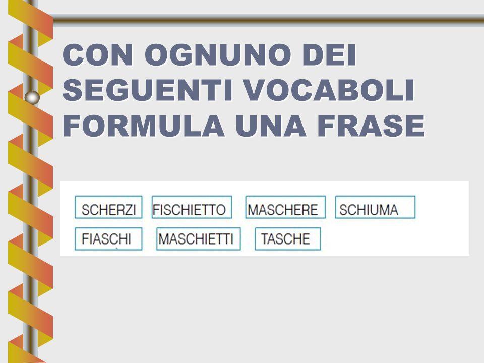 CON OGNUNO DEI SEGUENTI VOCABOLI FORMULA UNA FRASE
