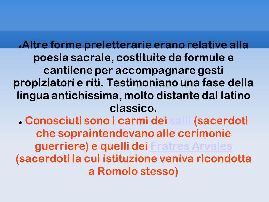 Altre forme preletterarie erano relative alla poesia sacrale, costituite da formule e cantilene per accompagnare gesti propiziatori e riti. Testimoniano una fase della lingua antichissima, molto distante dal latino classico.