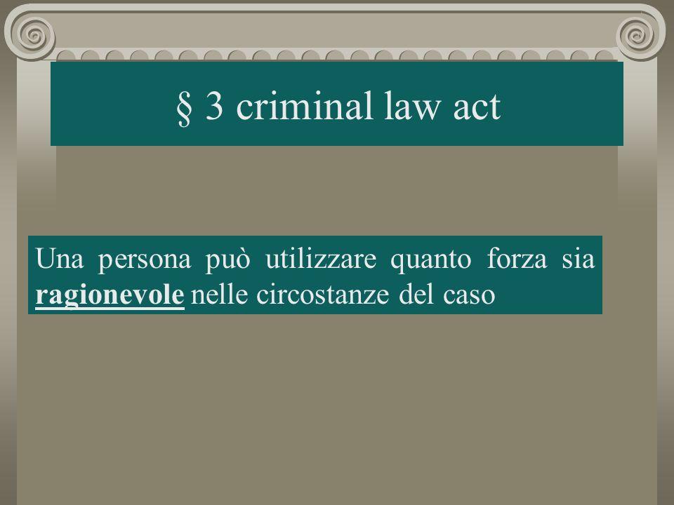 § 3 criminal law act Una persona può utilizzare quanto forza sia ragionevole nelle circostanze del caso.