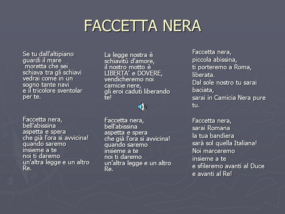 FACCETTA NERA Faccetta nera, piccola abissina, ti porteremo a Roma, liberata. Dal sole nostro tu sarai baciata, sarai in Camicia Nera pure tu.