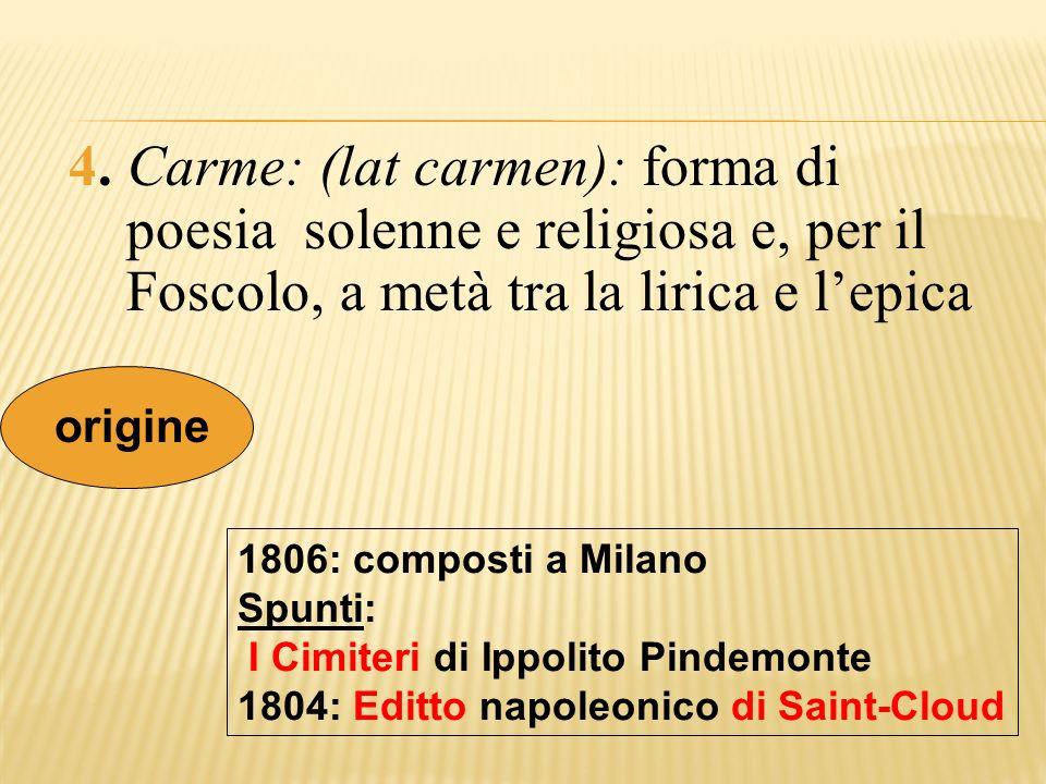 4. Carme: (lat carmen): forma di poesia solenne e religiosa e, per il Foscolo, a metà tra la lirica e l'epica
