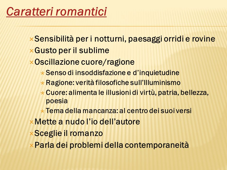 Caratteri romantici Sensibilità per i notturni, paesaggi orridi e rovine. Gusto per il sublime. Oscillazione cuore/ragione.