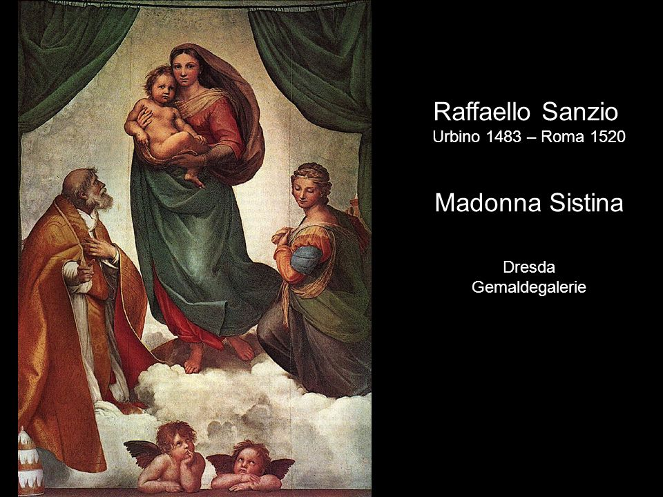 Raffaello Sanzio Madonna Sistina Urbino 1483 – Roma 1520 Dresda