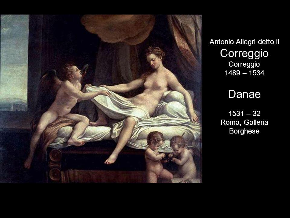 Correggio Danae Antonio Allegri detto il 1489 – 1534 1531 – 32