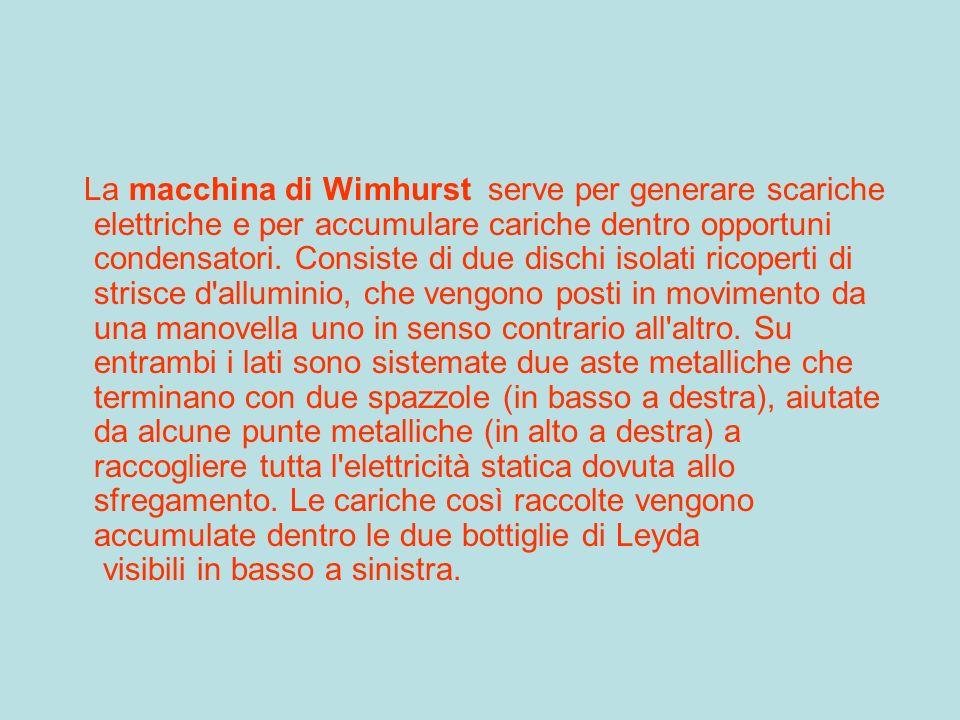 La macchina di Wimhurst serve per generare scariche elettriche e per accumulare cariche dentro opportuni condensatori.