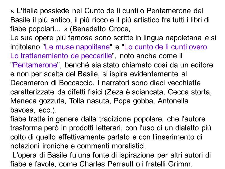« L Italia possiede nel Cunto de li cunti o Pentamerone del Basile il più antico, il più ricco e il più artistico fra tutti i libri di fiabe popolari... » (Benedetto Croce,