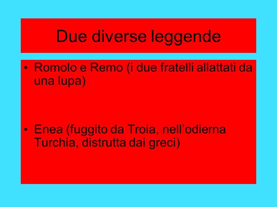 Due diverse leggende Romolo e Remo (i due fratelli allattati da una lupa) Enea (fuggito da Troia, nell'odierna Turchia, distrutta dai greci)