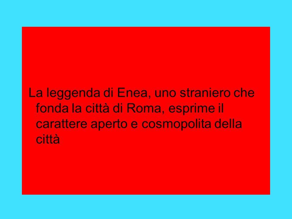 La leggenda di Enea, uno straniero che fonda la città di Roma, esprime il carattere aperto e cosmopolita della città