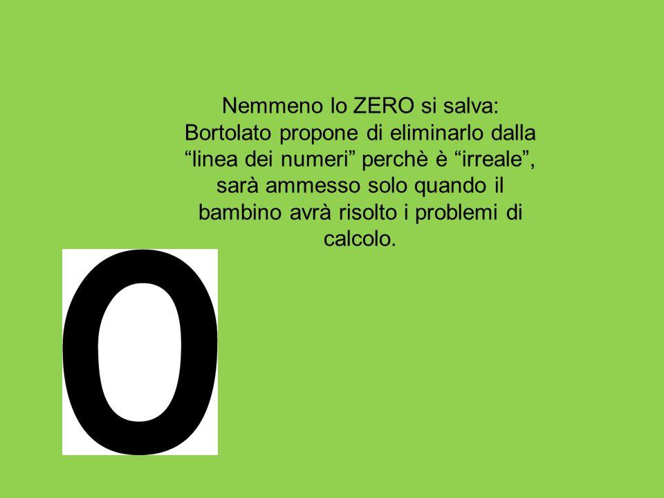 Nemmeno lo ZERO si salva: Bortolato propone di eliminarlo dalla linea dei numeri perchè è irreale , sarà ammesso solo quando il bambino avrà risolto i problemi di calcolo.