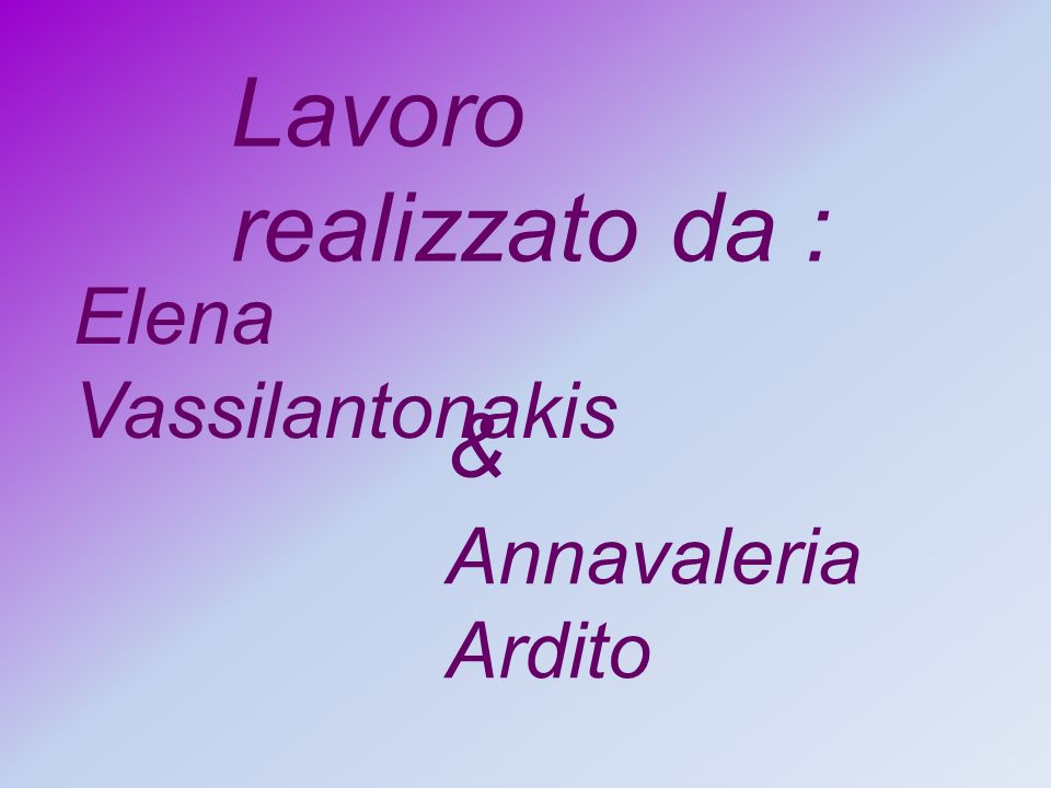 Lavoro realizzato da : Elena Vassilantonakis & Annavaleria Ardito