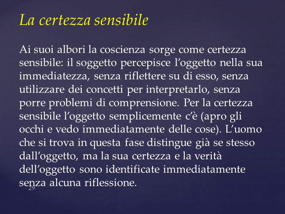La certezza sensibile Ai suoi albori la coscienza sorge come certezza sensibile: il soggetto percepisce l'oggetto nella sua.
