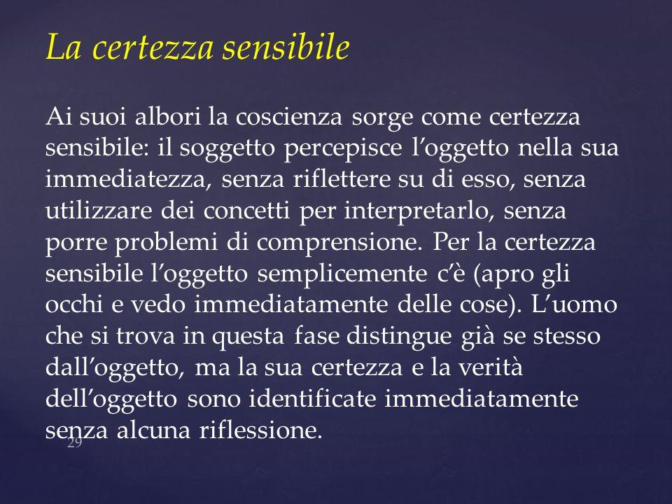 La certezza sensibileAi suoi albori la coscienza sorge come certezza sensibile: il soggetto percepisce l'oggetto nella sua.