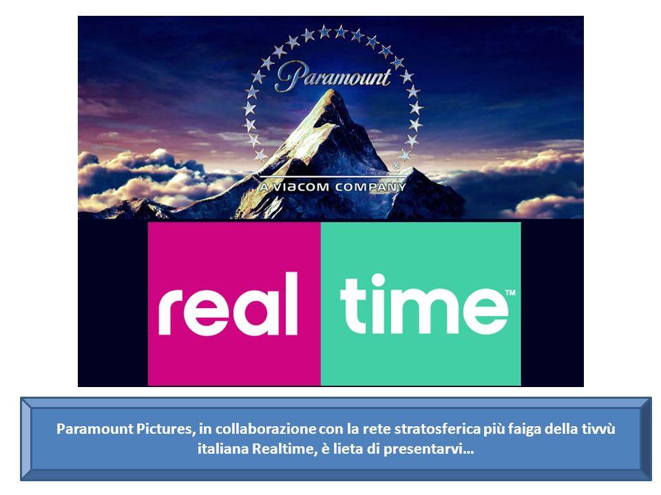 Paramount Pictures, in collaborazione con la rete stratosferica più faiga della tivvù italiana Realtime, è lieta di presentarvi…