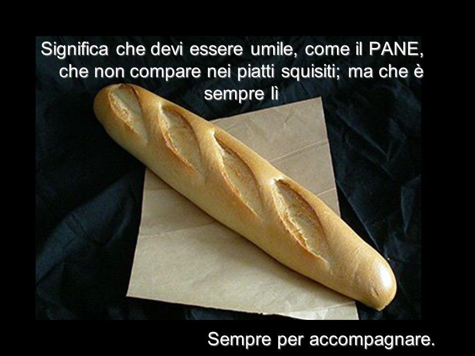Significa che devi essere umile, come il PANE, che non compare nei piatti squisiti; ma che è sempre lì