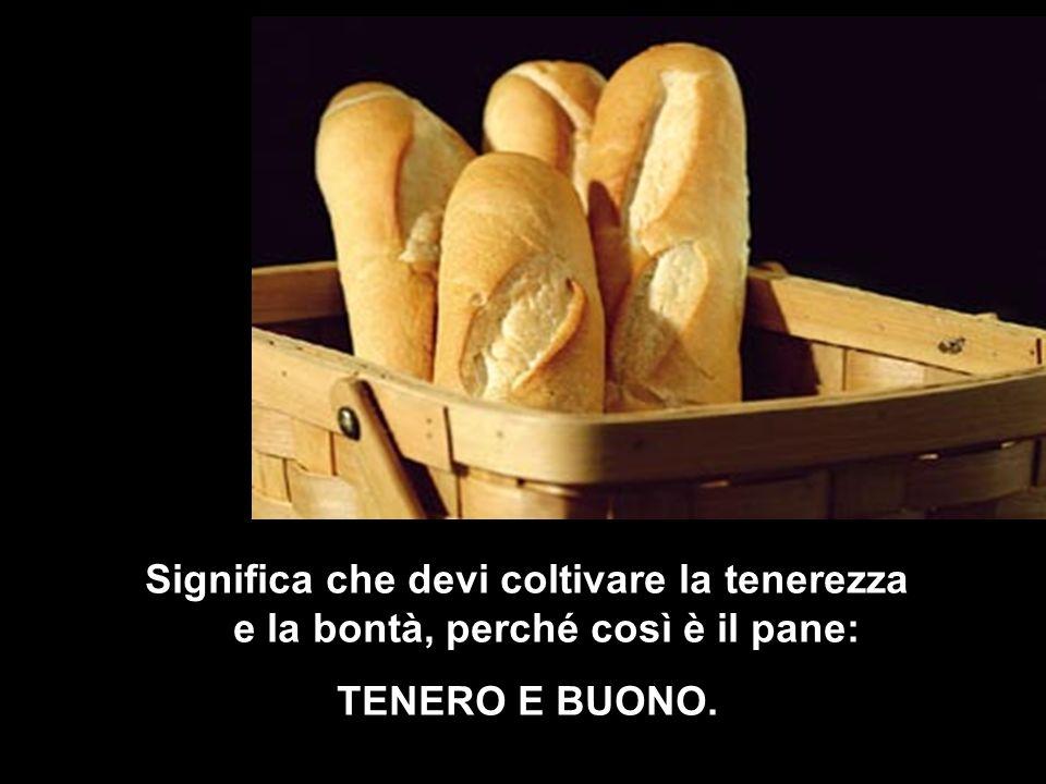 Significa che devi coltivare la tenerezza e la bontà, perché così è il pane: