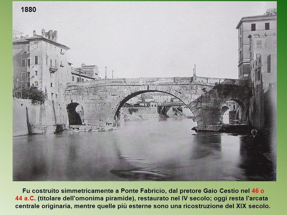 1880 Fu costruito simmetricamente a Ponte Fabricio, dal pretore Gaio Cestio nel 46 o.