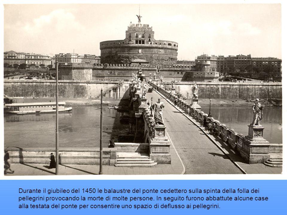 Durante il giubileo del 1450 le balaustre del ponte cedettero sulla spinta della folla dei pellegrini provocando la morte di molte persone. In seguito furono abbattute alcune case