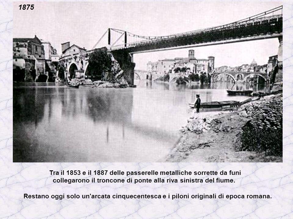 1875 Tra il 1853 e il 1887 delle passerelle metalliche sorrette da funi. collegarono il troncone di ponte alla riva sinistra del fiume.
