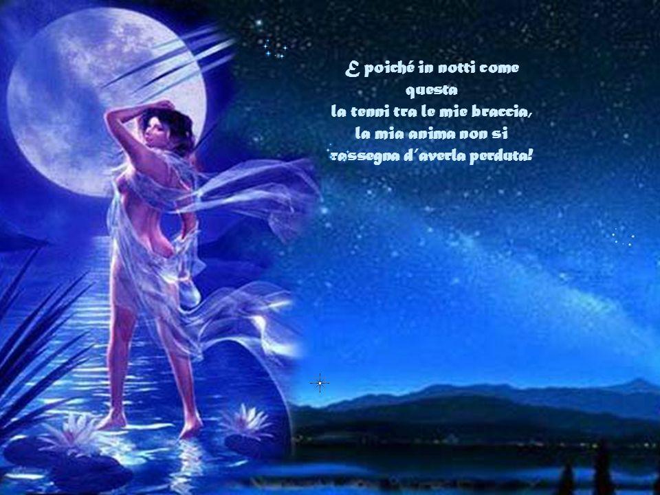 E poiché in notti come questa la tenni tra le mie braccia, la mia anima non si rassegna d'averla perduta!