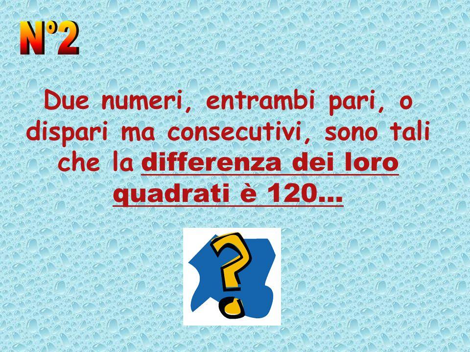 N°2 Due numeri, entrambi pari, o dispari ma consecutivi, sono tali che la differenza dei loro quadrati è 120…