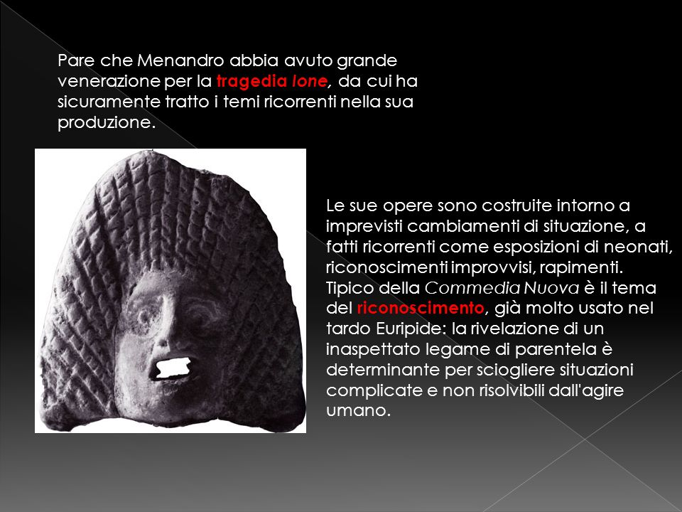 Pare che Menandro abbia avuto grande venerazione per la tragedia Ione, da cui ha sicuramente tratto i temi ricorrenti nella sua produzione.