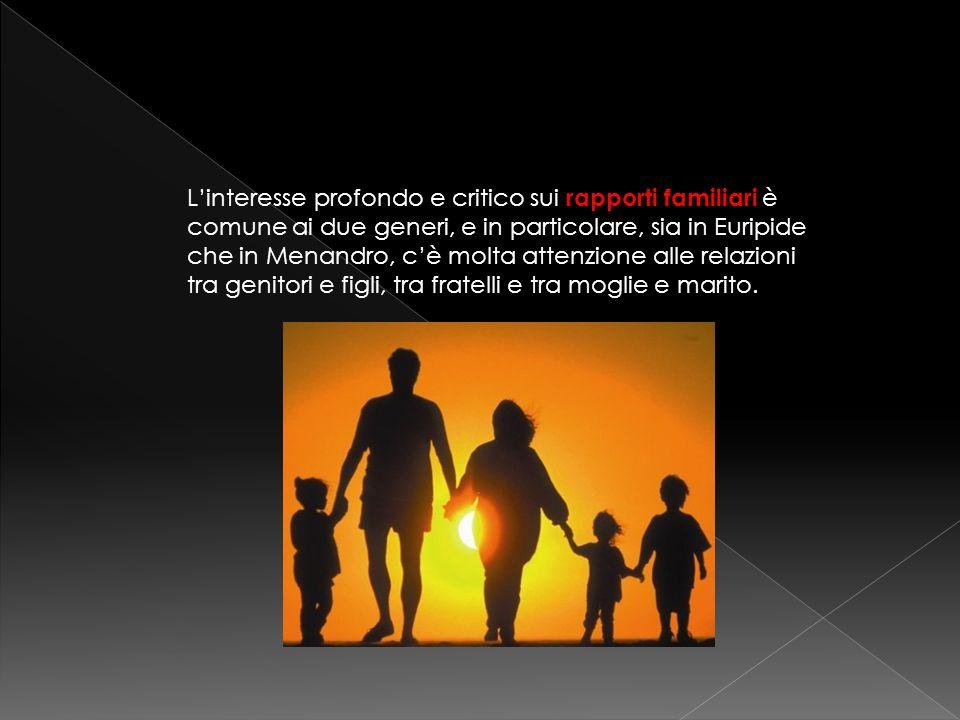 L'interesse profondo e critico sui rapporti familiari è comune ai due generi, e in particolare, sia in Euripide che in Menandro, c'è molta attenzione alle relazioni tra genitori e figli, tra fratelli e tra moglie e marito.