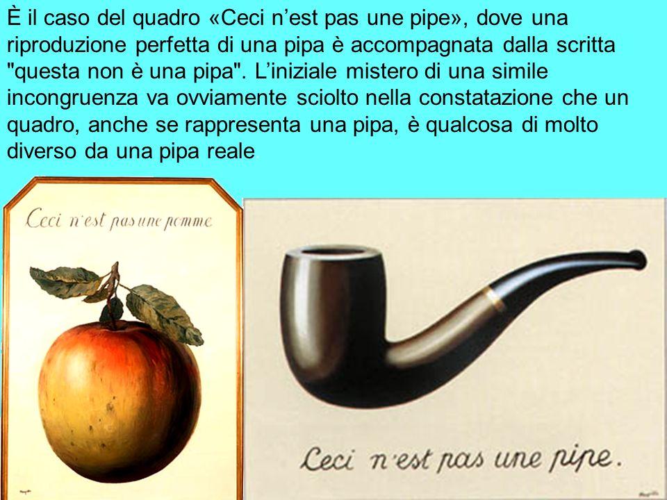 È il caso del quadro «Ceci n'est pas une pipe», dove una riproduzione perfetta di una pipa è accompagnata dalla scritta questa non è una pipa .