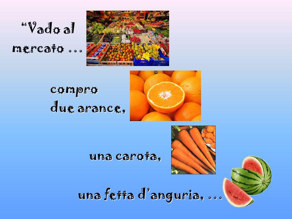 Vado al mercato … compro due arance, una carota, una fetta d'anguria, …
