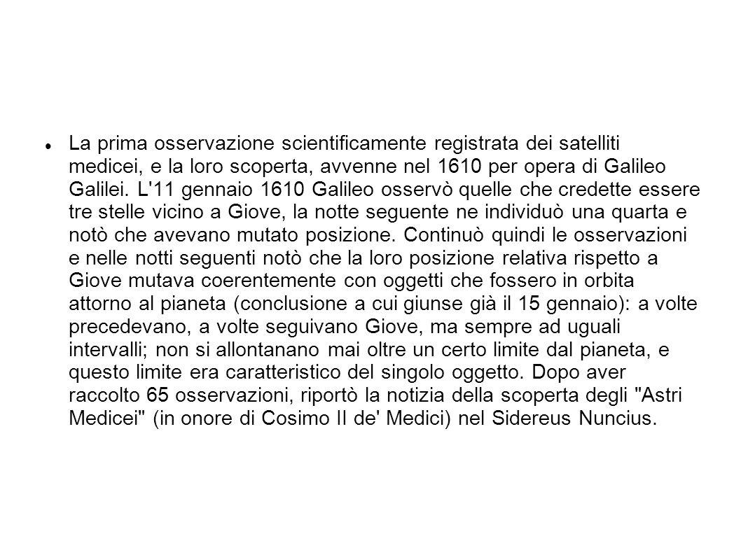 La prima osservazione scientificamente registrata dei satelliti medicei, e la loro scoperta, avvenne nel 1610 per opera di Galileo Galilei.
