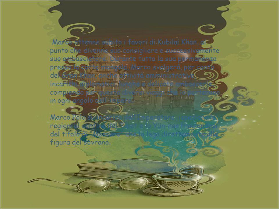 Marco ottenne subito i favori di Kubilai Khan, al punto che divenne suo consigliere e successivamente suo ambasciatore. Durante tutta la sua permanenza presso la corte mongola, Marco svolgerà, per conto del Gran Khan, anche attività amministrative, incarichi diplomatici, lunghe e delicate ambascerie, compiendo per questo diversi viaggi che lo portarono in ogni angolo dell impero.