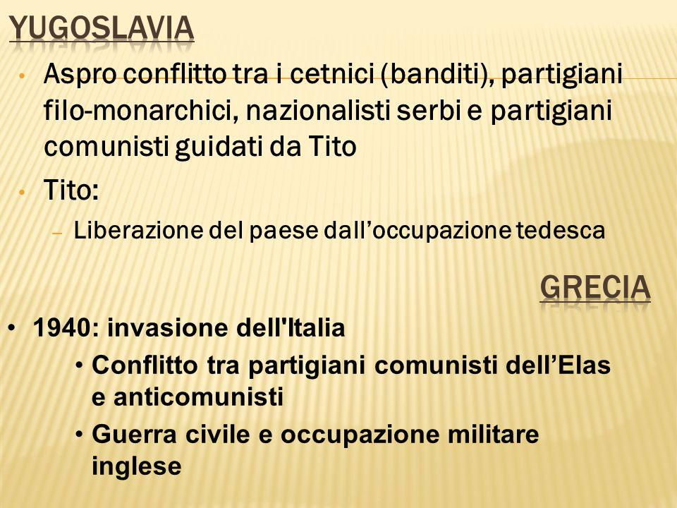 Yugoslavia Aspro conflitto tra i cetnici (banditi), partigiani filo-monarchici, nazionalisti serbi e partigiani comunisti guidati da Tito.