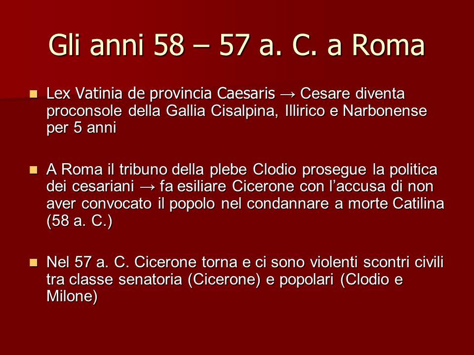 Gli anni 58 – 57 a. C. a Roma Lex Vatinia de provincia Caesaris → Cesare diventa proconsole della Gallia Cisalpina, Illirico e Narbonense per 5 anni.
