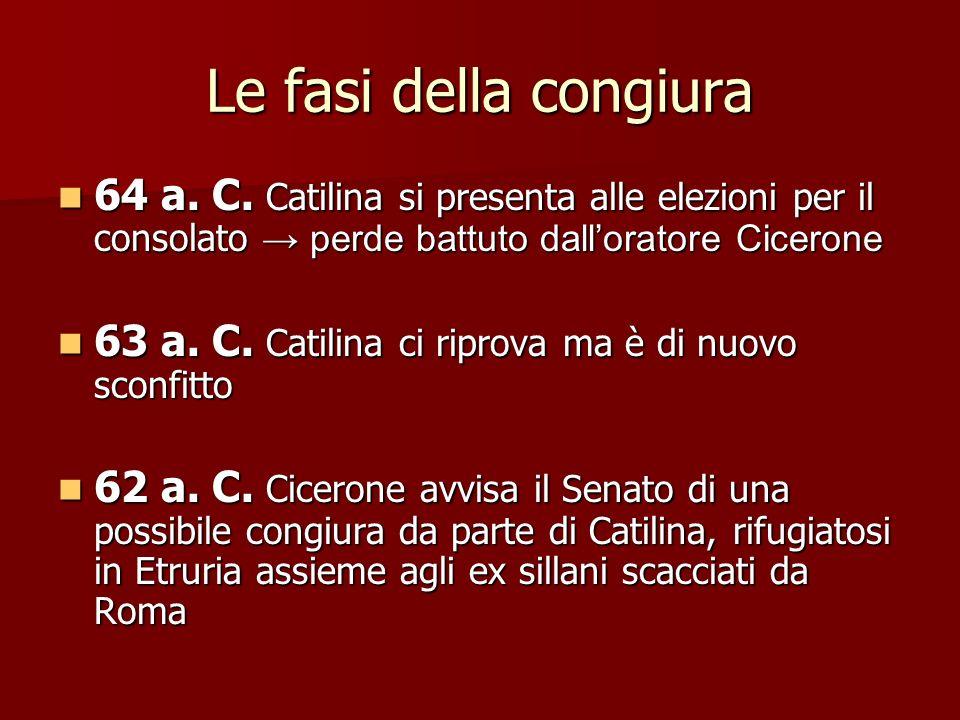 Le fasi della congiura 64 a. C. Catilina si presenta alle elezioni per il consolato → perde battuto dall'oratore Cicerone.