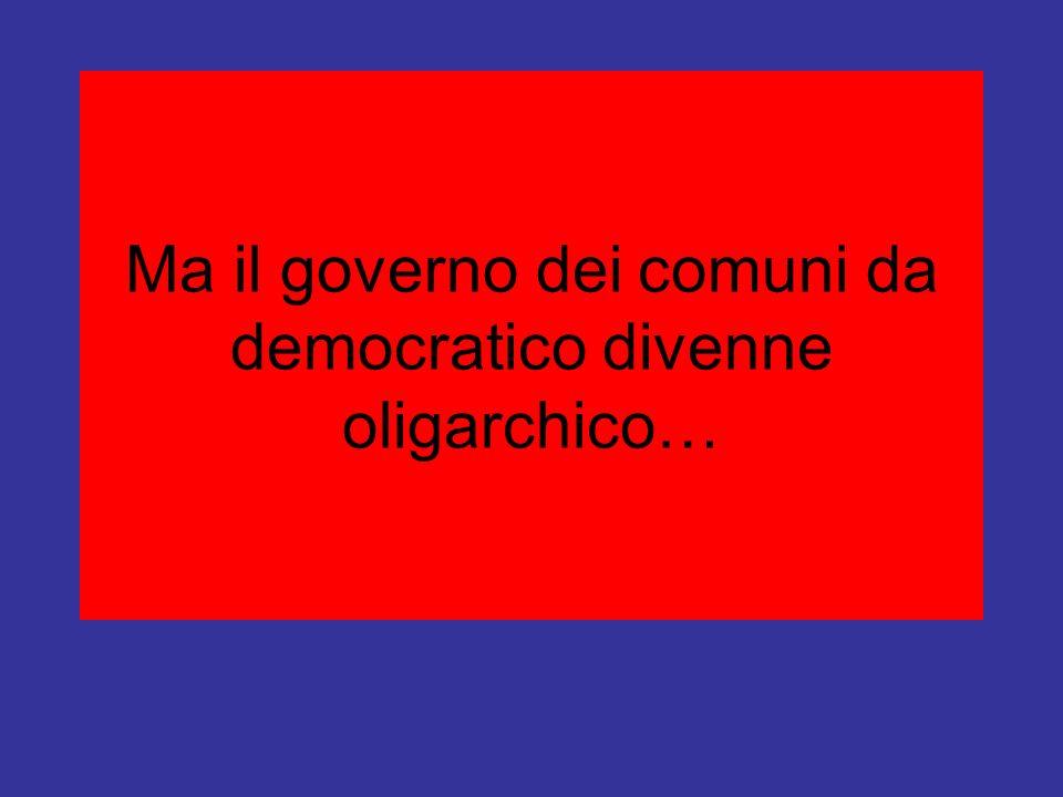 Ma il governo dei comuni da democratico divenne oligarchico…