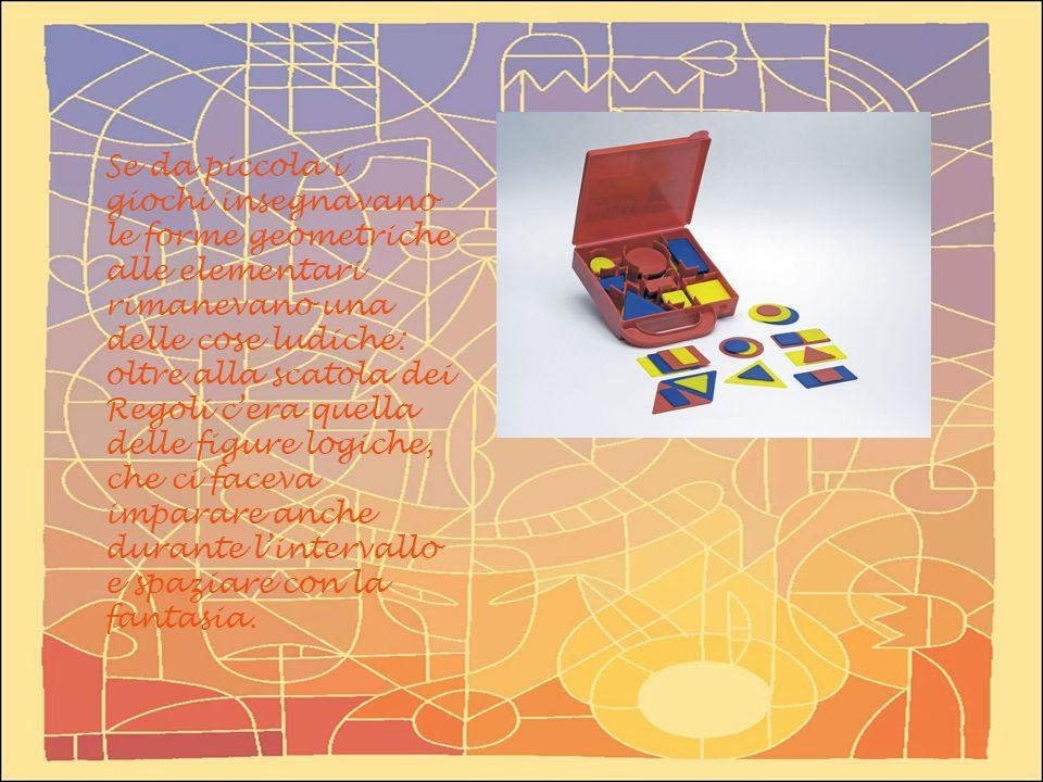 Se da piccola i giochi insegnavano le forme geometriche alle elementari rimanevano una delle cose ludiche: oltre alla scatola dei Regoli c'era quella delle figure logiche, che ci faceva imparare anche durante l'intervallo e spaziare con la fantasia.