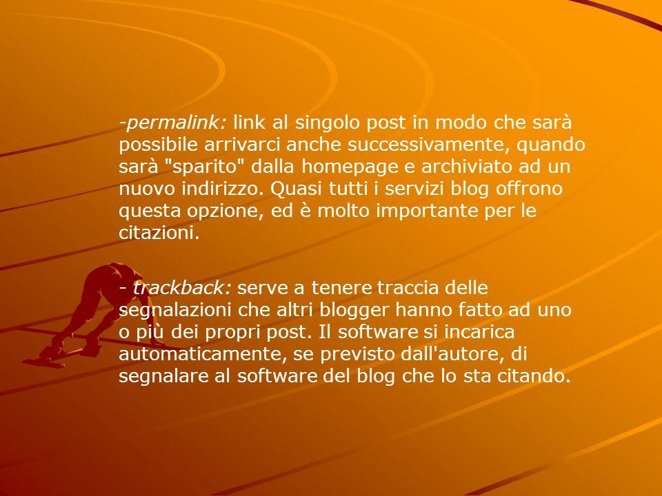 permalink: link al singolo post in modo che sarà possibile arrivarci anche successivamente, quando sarà sparito dalla homepage e archiviato ad un nuovo indirizzo. Quasi tutti i servizi blog offrono questa opzione, ed è molto importante per le citazioni.