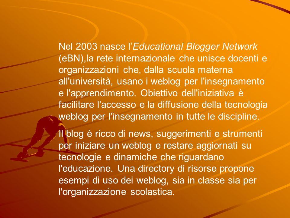 Nel 2003 nasce l'Educational Blogger Network (eBN),la rete internazionale che unisce docenti e organizzazioni che, dalla scuola materna all università, usano i weblog per l insegnamento e l apprendimento. Obiettivo dell iniziativa è facilitare l accesso e la diffusione della tecnologia weblog per l insegnamento in tutte le discipline.