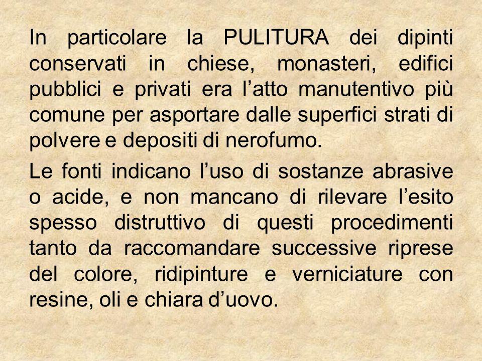 In particolare la PULITURA dei dipinti conservati in chiese, monasteri, edifici pubblici e privati era l'atto manutentivo più comune per asportare dalle superfici strati di polvere e depositi di nerofumo.