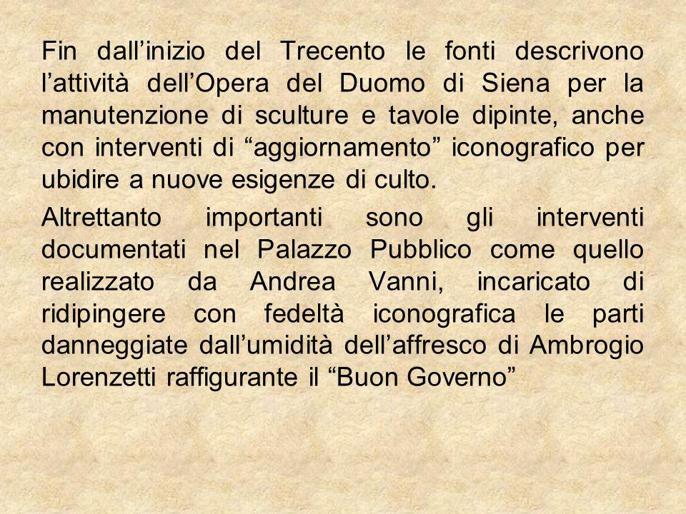 Fin dall'inizio del Trecento le fonti descrivono l'attività dell'Opera del Duomo di Siena per la manutenzione di sculture e tavole dipinte, anche con interventi di aggiornamento iconografico per ubidire a nuove esigenze di culto.