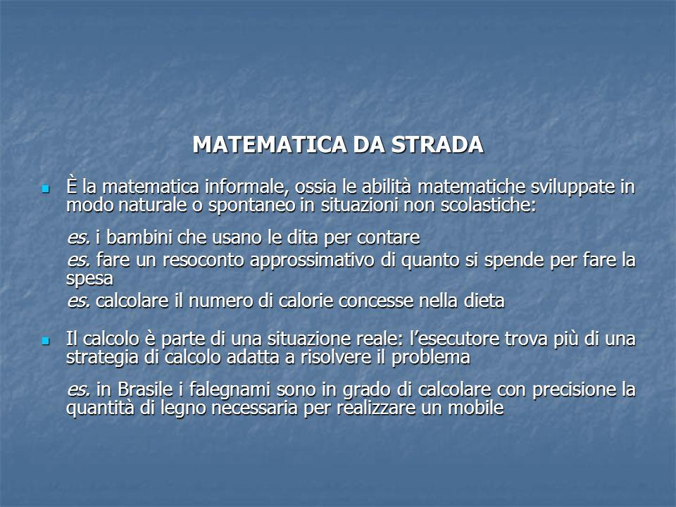 MATEMATICA DA STRADA È la matematica informale, ossia le abilità matematiche sviluppate in modo naturale o spontaneo in situazioni non scolastiche: