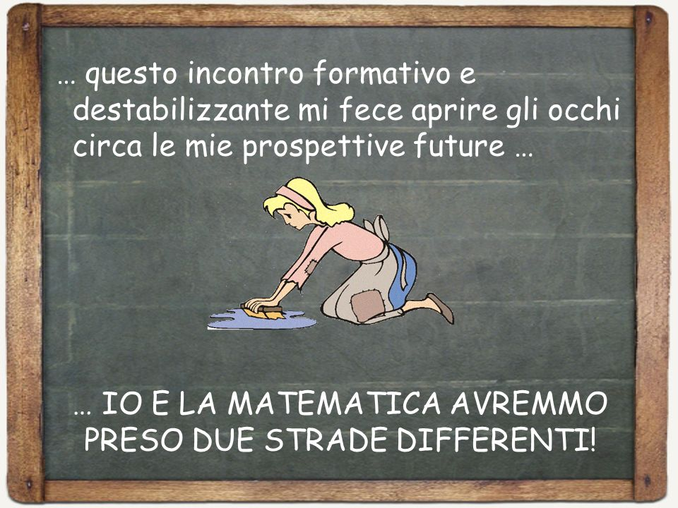 … IO E LA MATEMATICA AVREMMO PRESO DUE STRADE DIFFERENTI!