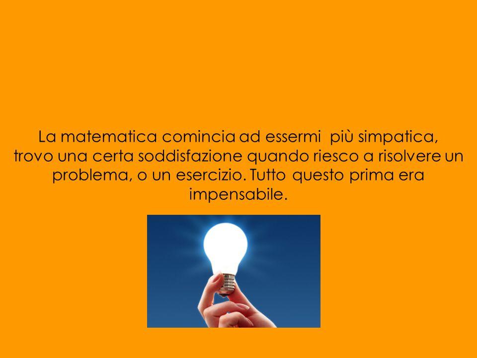 La matematica comincia ad essermi più simpatica, trovo una certa soddisfazione quando riesco a risolvere un problema, o un esercizio.