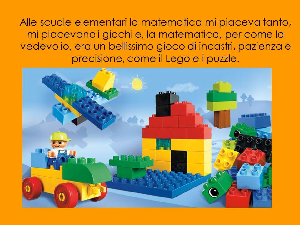 Alle scuole elementari la matematica mi piaceva tanto, mi piacevano i giochi e, la matematica, per come la vedevo io, era un bellissimo gioco di incastri, pazienza e precisione, come il Lego e i puzzle.