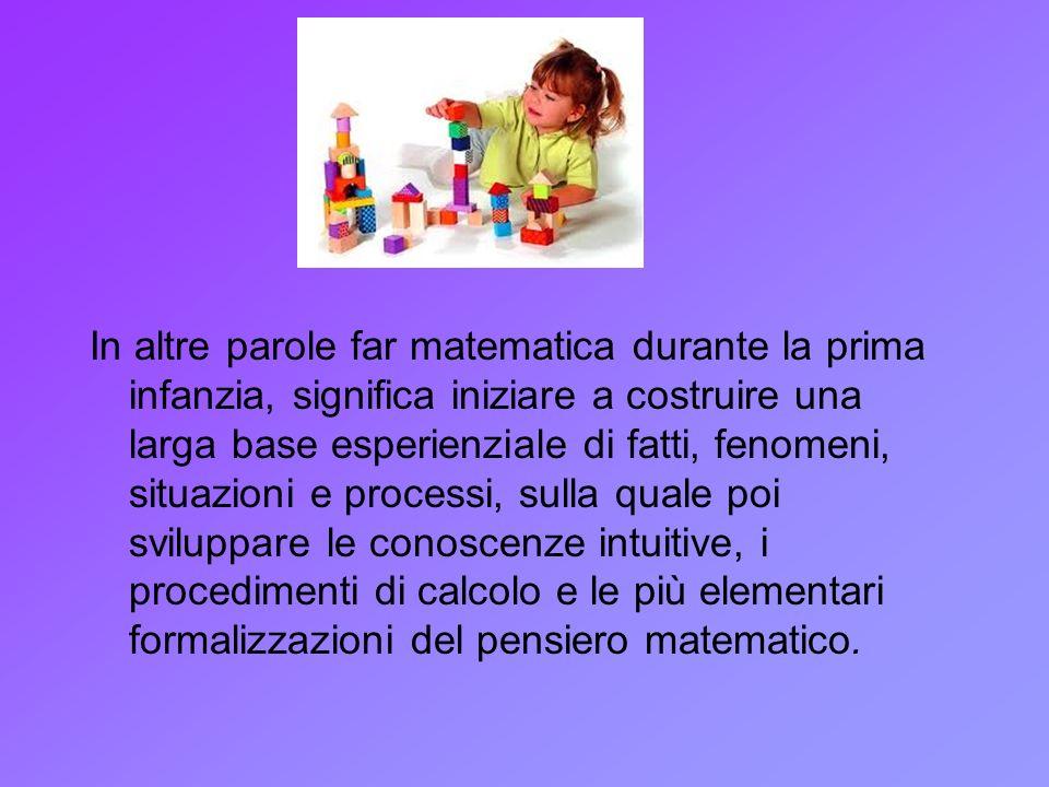 In altre parole far matematica durante la prima infanzia, significa iniziare a costruire una larga base esperienziale di fatti, fenomeni, situazioni e processi, sulla quale poi sviluppare le conoscenze intuitive, i procedimenti di calcolo e le più elementari formalizzazioni del pensiero matematico.