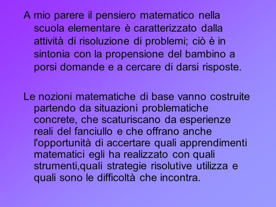 A mio parere il pensiero matematico nella scuola elementare è caratterizzato dalla attività di risoluzione di problemi; ciò è in sintonia con la propensione del bambino a porsi domande e a cercare di darsi risposte.