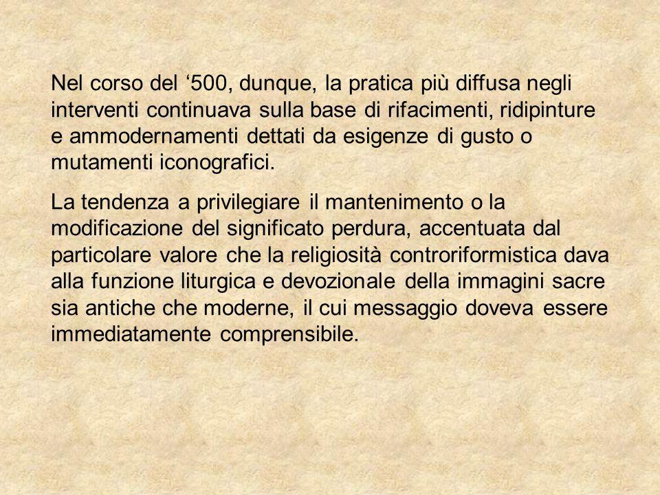 Nel corso del '500, dunque, la pratica più diffusa negli interventi continuava sulla base di rifacimenti, ridipinture e ammodernamenti dettati da esigenze di gusto o mutamenti iconografici.