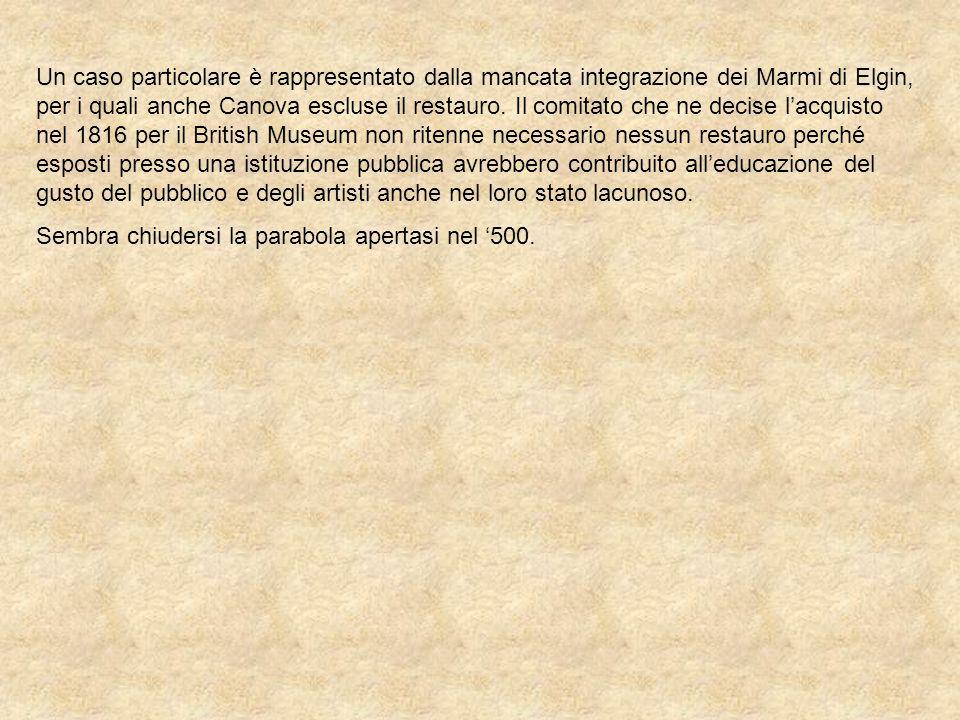 Un caso particolare è rappresentato dalla mancata integrazione dei Marmi di Elgin, per i quali anche Canova escluse il restauro. Il comitato che ne decise l'acquisto nel 1816 per il British Museum non ritenne necessario nessun restauro perché esposti presso una istituzione pubblica avrebbero contribuito all'educazione del gusto del pubblico e degli artisti anche nel loro stato lacunoso.